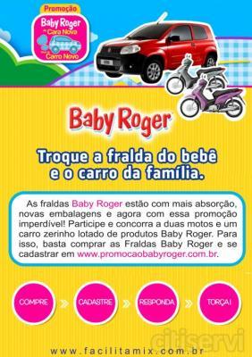 Você compra as fraldas Baby Roger da FacilitaMix, representadora das fraldas na região sul ( metropolitana) e concorre a 2 motos e um carro zer0.  Para concorrer basta comprar as Fraldas Baby Roger entrar no site www.promocaobabyroger.com.br, consultar